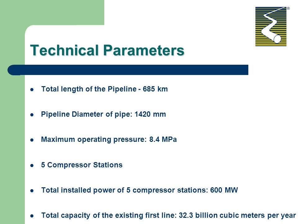 Technical Parameters Total length of the Pipeline - 685 km Pipeline Diameter of pipe: 1420 mm Maximum operating pressure: 8.4 MPa 5 Compressor Stations Total installed power of 5 compressor stations: 600 MW Total capacity of the existing first line: 32.3 billion cubic meters per year