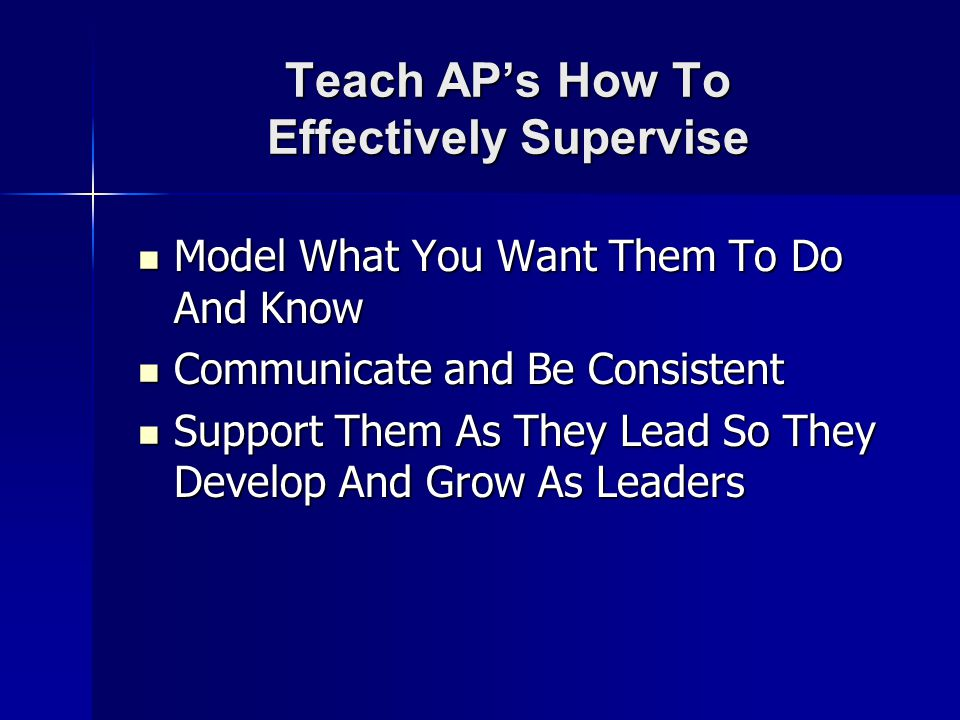 Teach AP's How To Effectively Supervise Model What You Want Them To Do And Know Model What You Want Them To Do And Know Communicate and Be Consistent