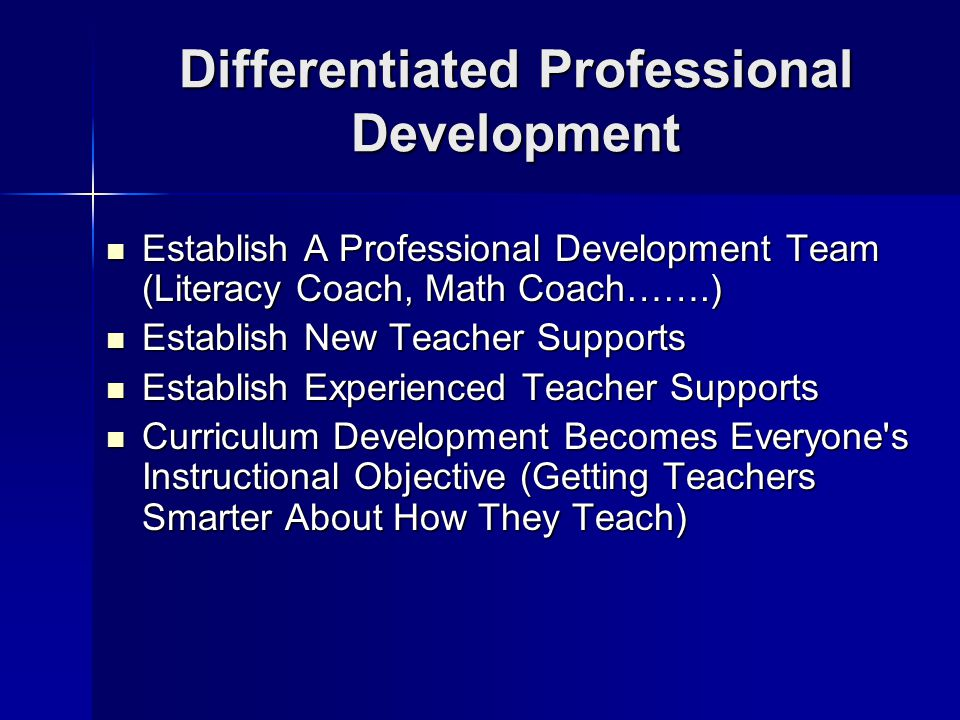 Differentiated Professional Development Establish A Professional Development Team (Literacy Coach, Math Coach…….) Establish A Professional Development