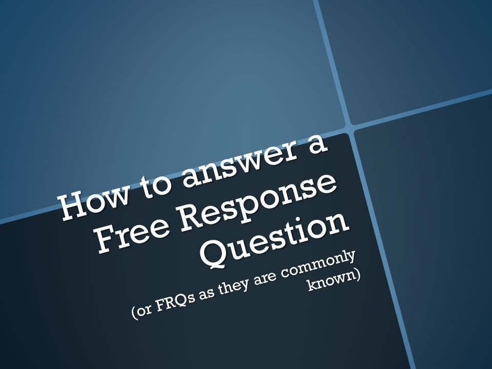 How to answer a Free Response Question (or FRQs as they are commonly known)
