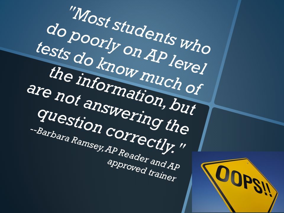 Most students who do poorly on AP level tests do know much of the information, but are not answering the question correctly. --Barbara Ramsey, AP Reader and AP approved trainer