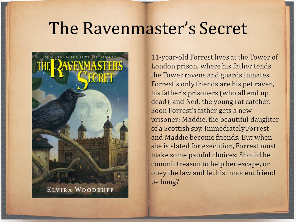 The Ravenmaster's Secret 11-year-old Forrest lives at the Tower of London prison, where his father tends the Tower ravens and guards inmates.