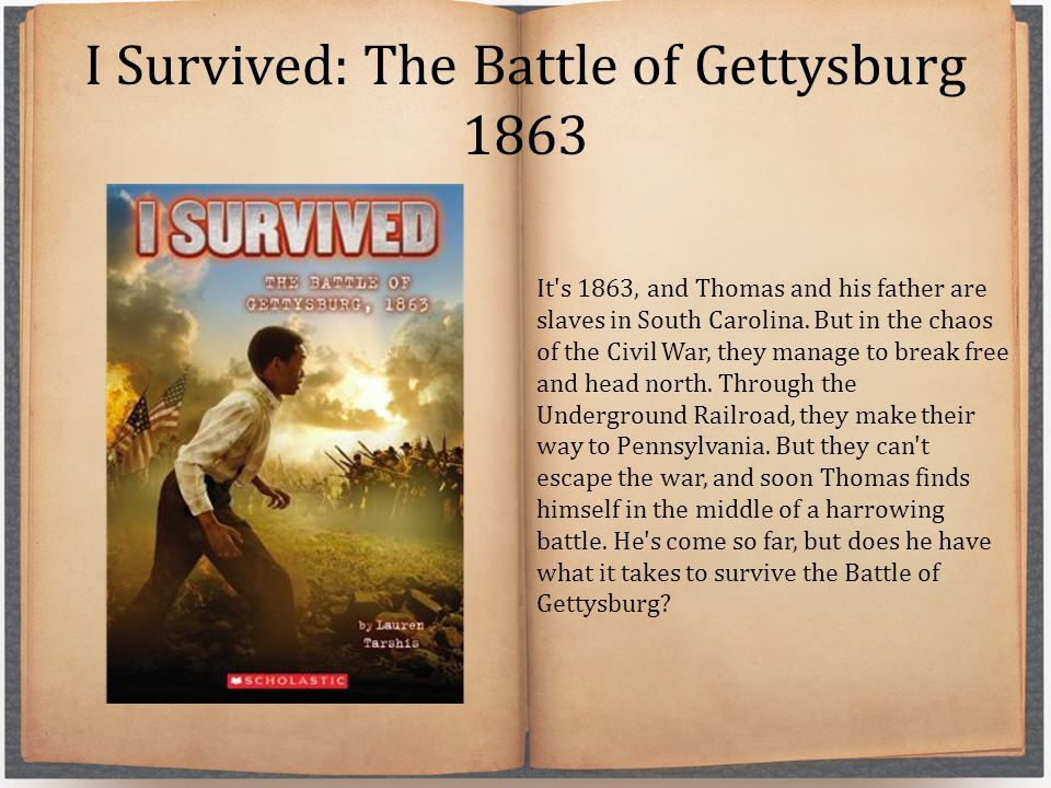 I Survived: The Battle of Gettysburg 1863 It's 1863, and Thomas and his father are slaves in South Carolina. But in the chaos of the Civil War, they m