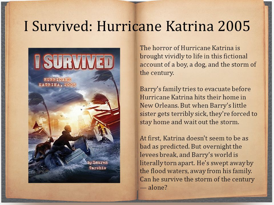 I Survived: Hurricane Katrina 2005 The horror of Hurricane Katrina is brought vividly to life in this fictional account of a boy, a dog, and the storm of the century.
