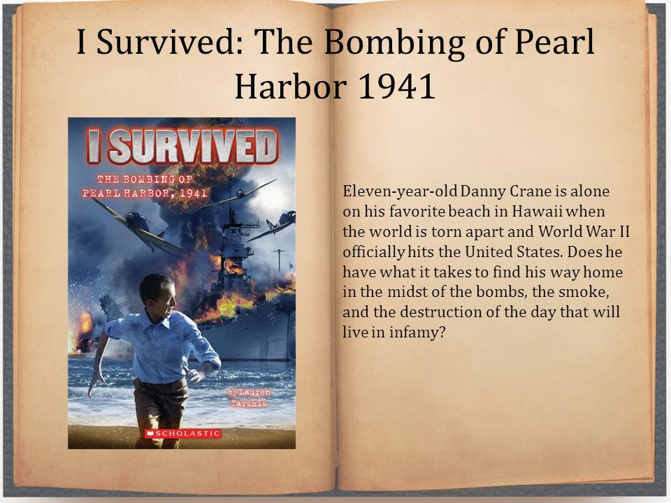 I Survived: The Bombing of Pearl Harbor 1941 Eleven-year-old Danny Crane is alone on his favorite beach in Hawaii when the world is torn apart and Wor