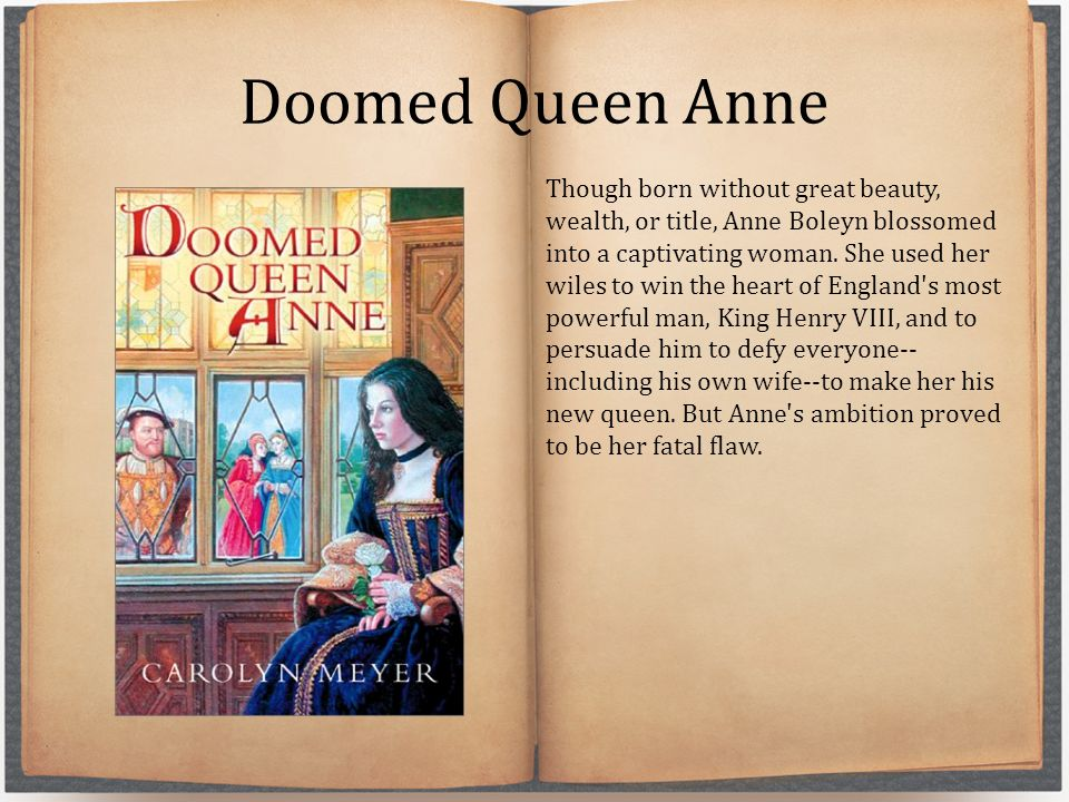 Doomed Queen Anne Though born without great beauty, wealth, or title, Anne Boleyn blossomed into a captivating woman.