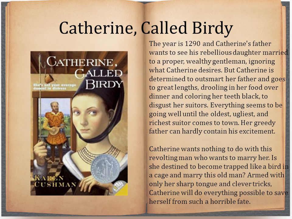 Catherine, Called Birdy The year is 1290 and Catherine's father wants to see his rebellious daughter married to a proper, wealthy gentleman, ignoring