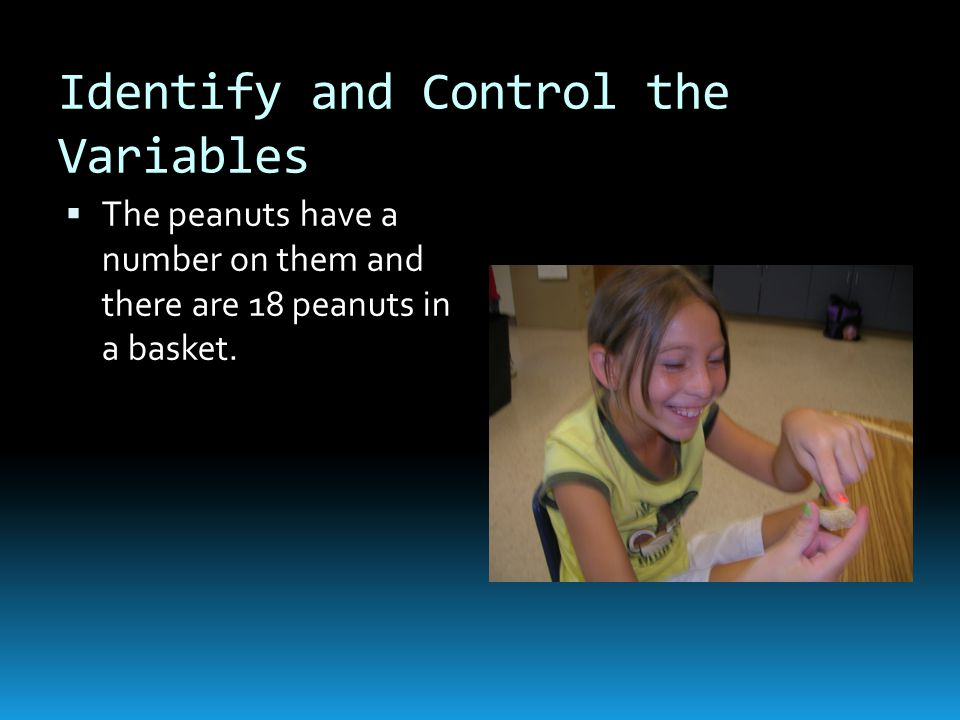 Identify and Control the Variables  The peanuts have a number on them and there are 18 peanuts in a basket.