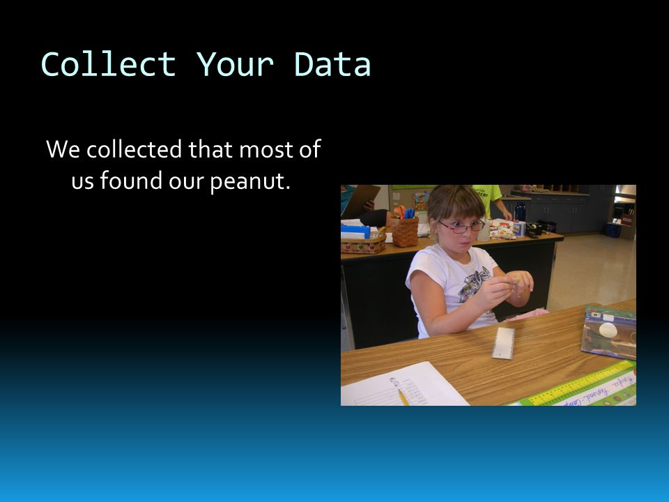 Collect Your Data We collected that most of us found our peanut.