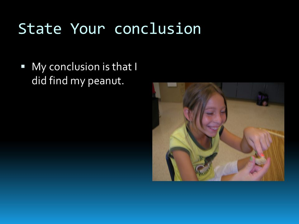 State Your conclusion  My conclusion is that I did find my peanut.