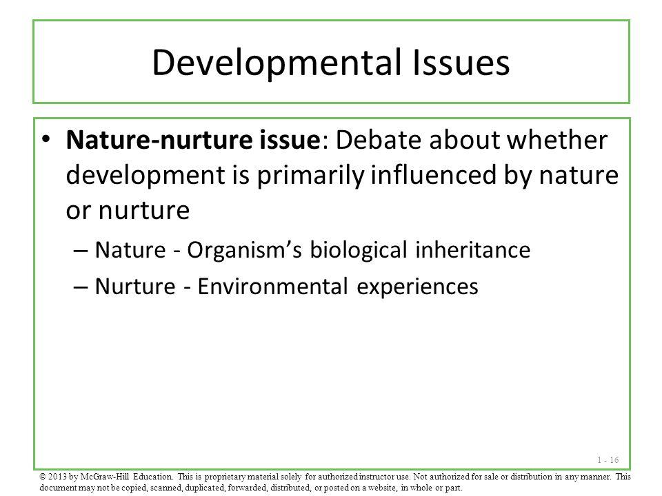 1 - 16 Developmental Issues Nature-nurture issue: Debate about whether development is primarily influenced by nature or nurture – Nature - Organism's