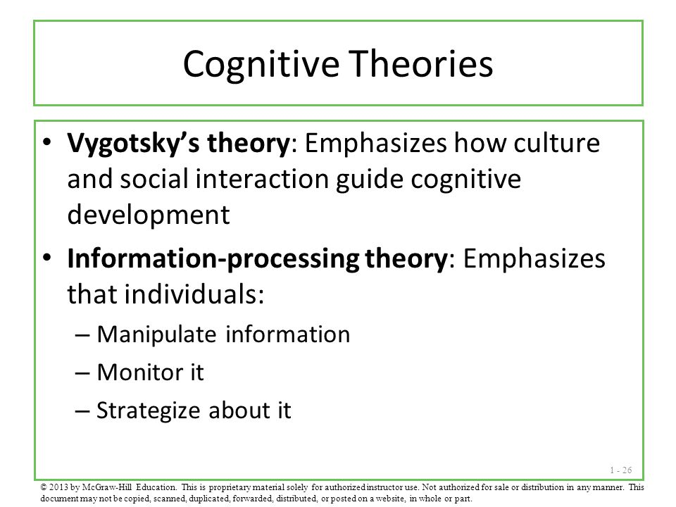 1 - 26 Cognitive Theories Vygotsky's theory: Emphasizes how culture and social interaction guide cognitive development Information-processing theory: