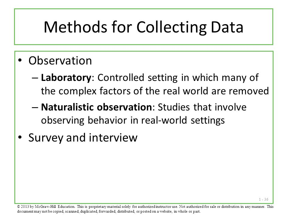 1 - 36 Methods for Collecting Data Observation – Laboratory: Controlled setting in which many of the complex factors of the real world are removed – N