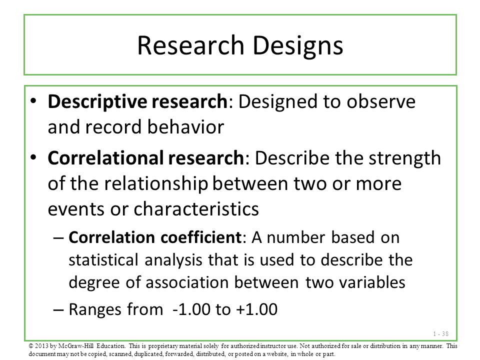 1 - 38 Research Designs Descriptive research: Designed to observe and record behavior Correlational research: Describe the strength of the relationshi
