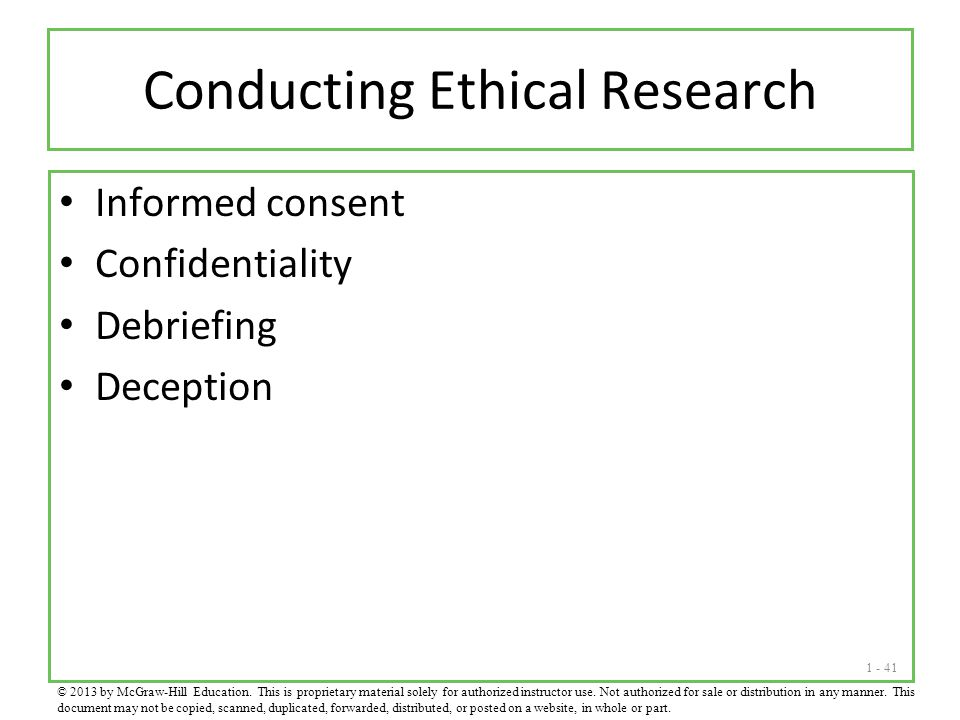 1 - 41 Conducting Ethical Research Informed consent Confidentiality Debriefing Deception © 2013 by McGraw-Hill Education. This is proprietary material