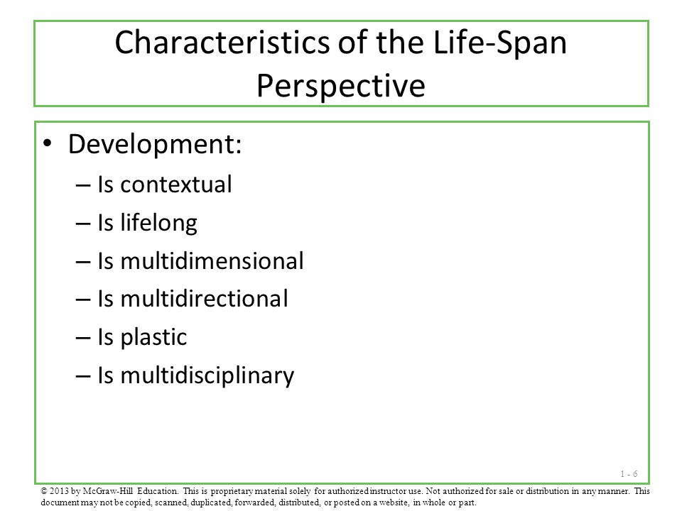1 - 6 Characteristics of the Life-Span Perspective Development: – Is contextual – Is lifelong – Is multidimensional – Is multidirectional – Is plastic