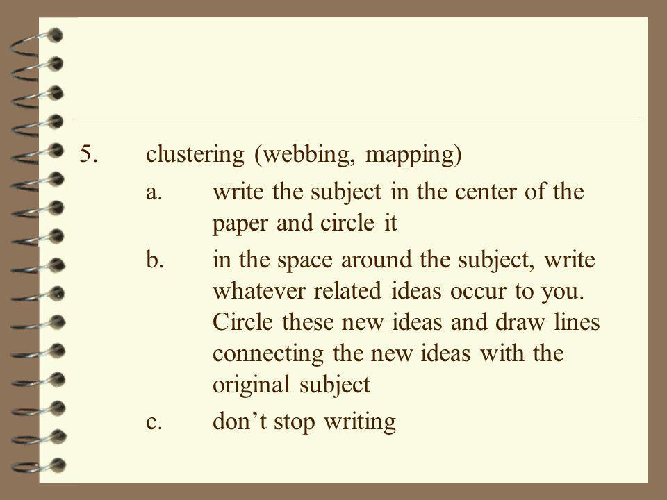 5.clustering (webbing, mapping) a.write the subject in the center of the paper and circle it b.in the space around the subject, write whatever related