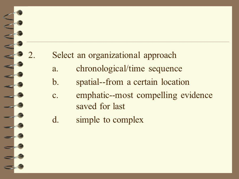 2.Select an organizational approach a.chronological/time sequence b.spatial--from a certain location c.emphatic--most compelling evidence saved for la