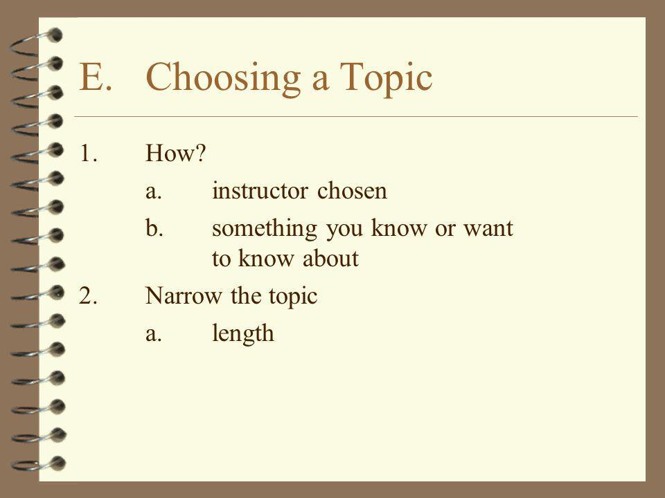 1.How? a.instructor chosen b.something you know or want to know about 2.Narrow the topic a.length E.Choosing a Topic