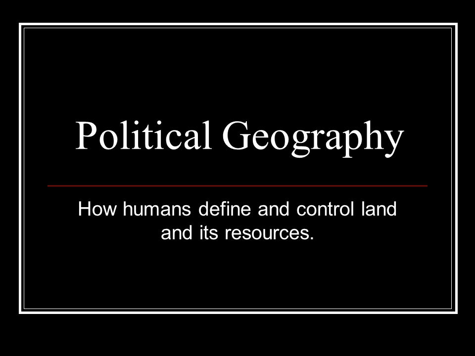 Political Geography How humans define and control land and its resources.