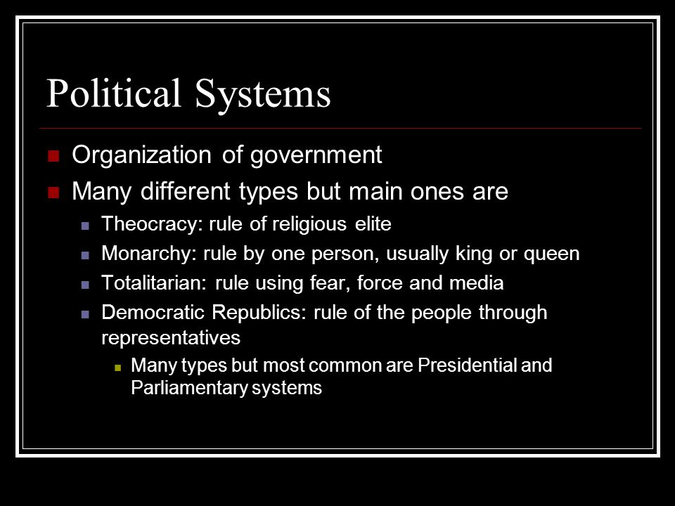 Political Systems Organization of government Many different types but main ones are Theocracy: rule of religious elite Monarchy: rule by one person, u