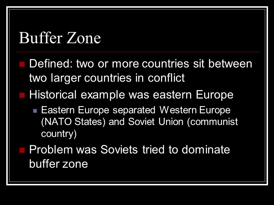 Buffer Zone Defined: two or more countries sit between two larger countries in conflict Historical example was eastern Europe Eastern Europe separated