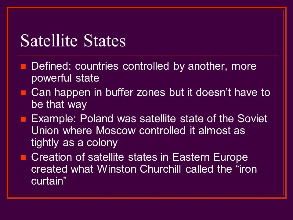 Satellite States Defined: countries controlled by another, more powerful state Can happen in buffer zones but it doesn't have to be that way Example: