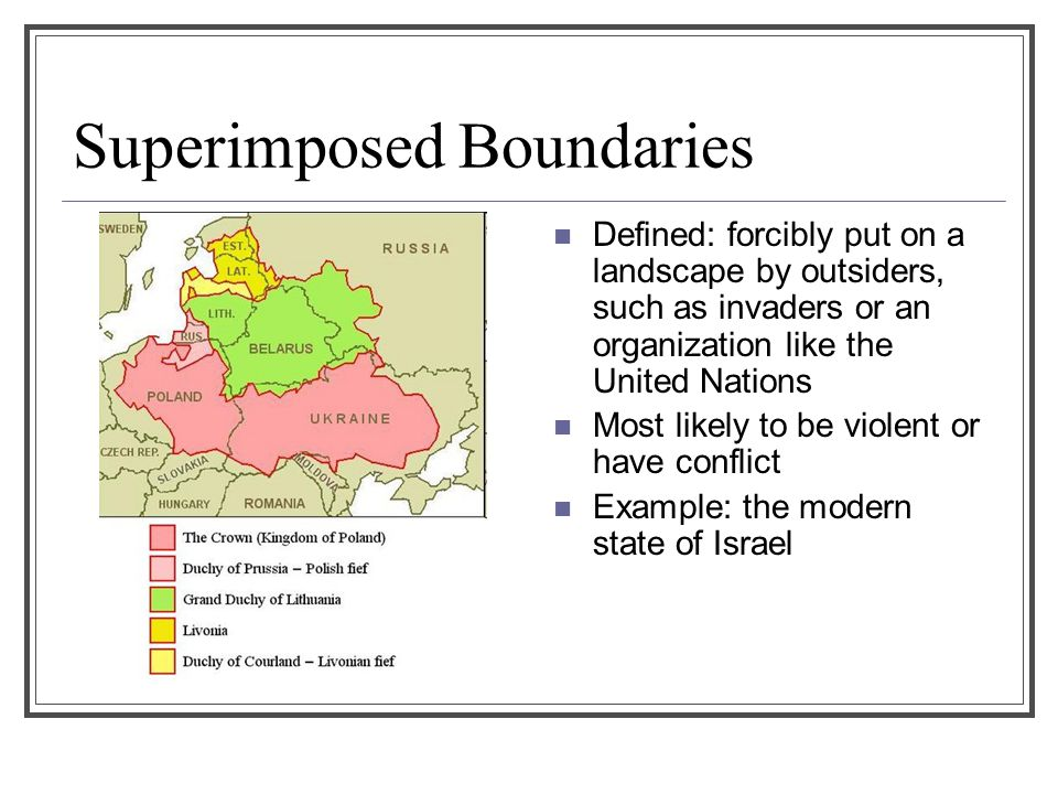 Superimposed Boundaries Defined: forcibly put on a landscape by outsiders, such as invaders or an organization like the United Nations Most likely to