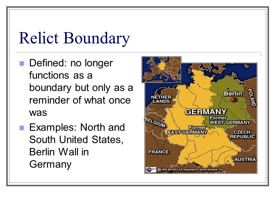 Relict Boundary Defined: no longer functions as a boundary but only as a reminder of what once was Examples: North and South United States, Berlin Wal