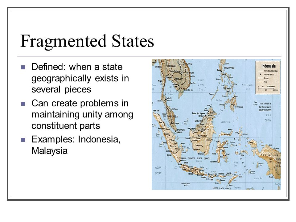 Fragmented States Defined: when a state geographically exists in several pieces Can create problems in maintaining unity among constituent parts Examp