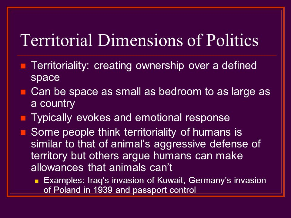 Territorial Dimensions of Politics Territoriality: creating ownership over a defined space Can be space as small as bedroom to as large as a country T