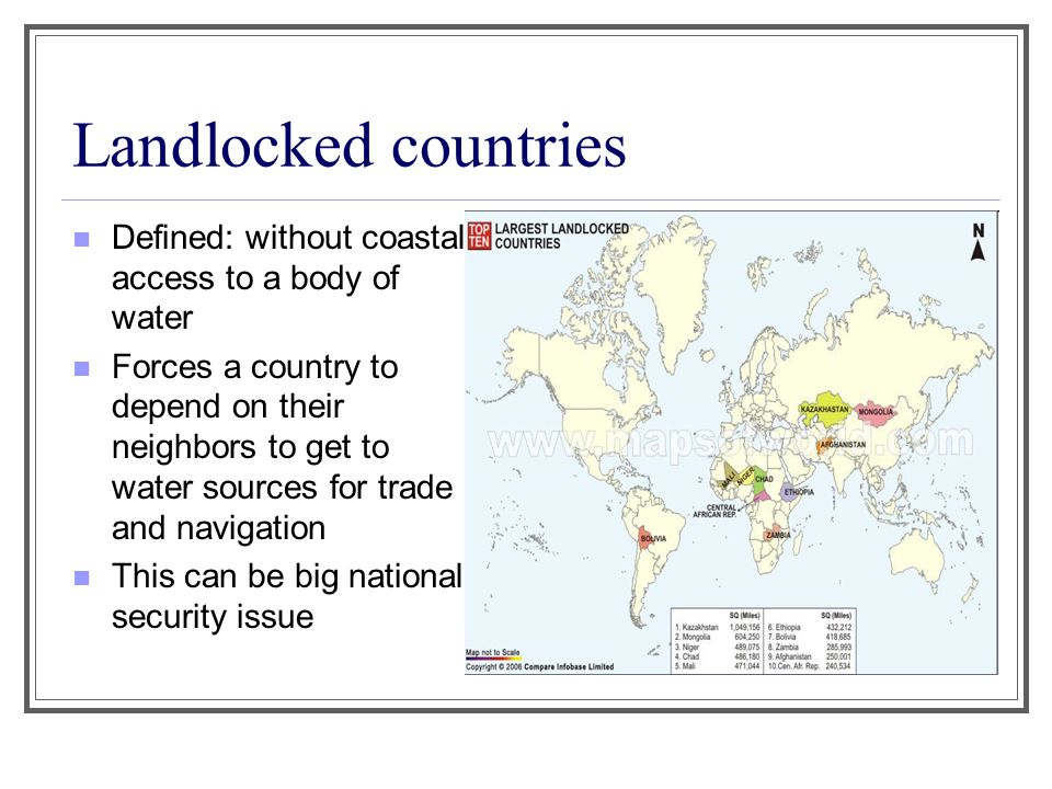 Landlocked countries Defined: without coastal access to a body of water Forces a country to depend on their neighbors to get to water sources for trad