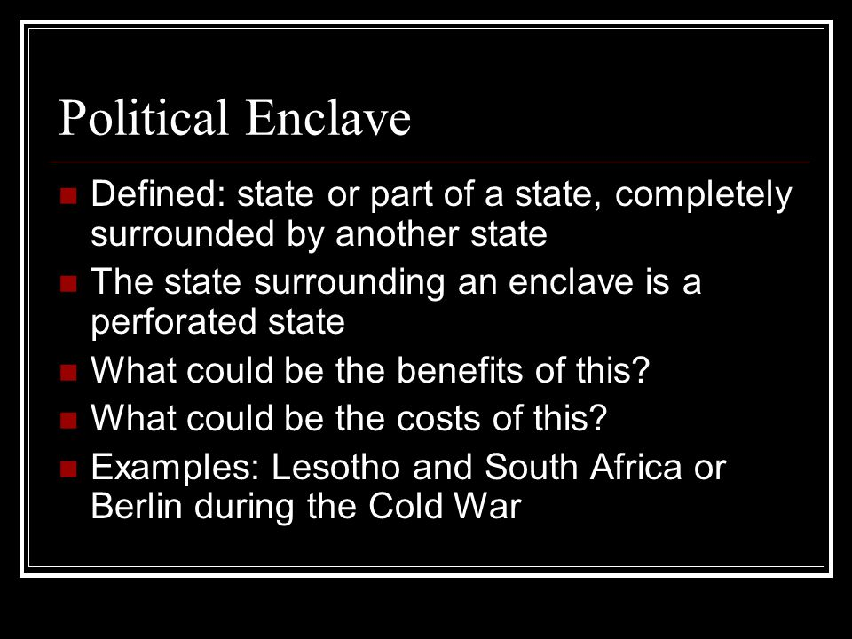 Political Enclave Defined: state or part of a state, completely surrounded by another state The state surrounding an enclave is a perforated state Wha