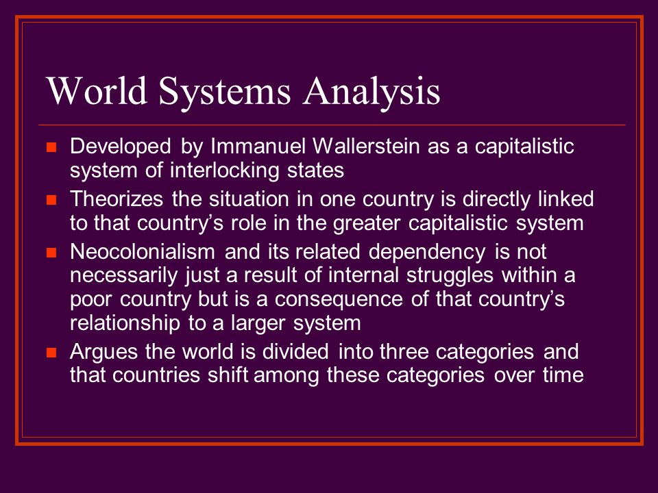 World Systems Analysis Developed by Immanuel Wallerstein as a capitalistic system of interlocking states Theorizes the situation in one country is dir