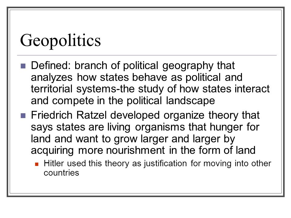 Geopolitics Defined: branch of political geography that analyzes how states behave as political and territorial systems-the study of how states intera