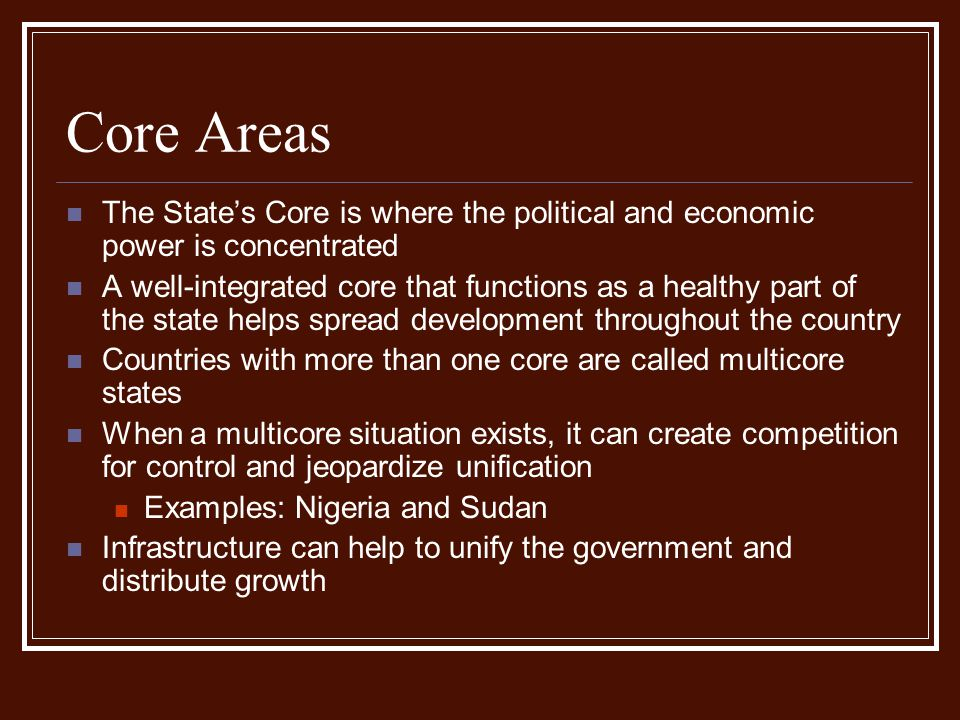 Core Areas The State's Core is where the political and economic power is concentrated A well-integrated core that functions as a healthy part of the s