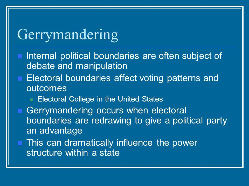 Gerrymandering Internal political boundaries are often subject of debate and manipulation Electoral boundaries affect voting patterns and outcomes Ele