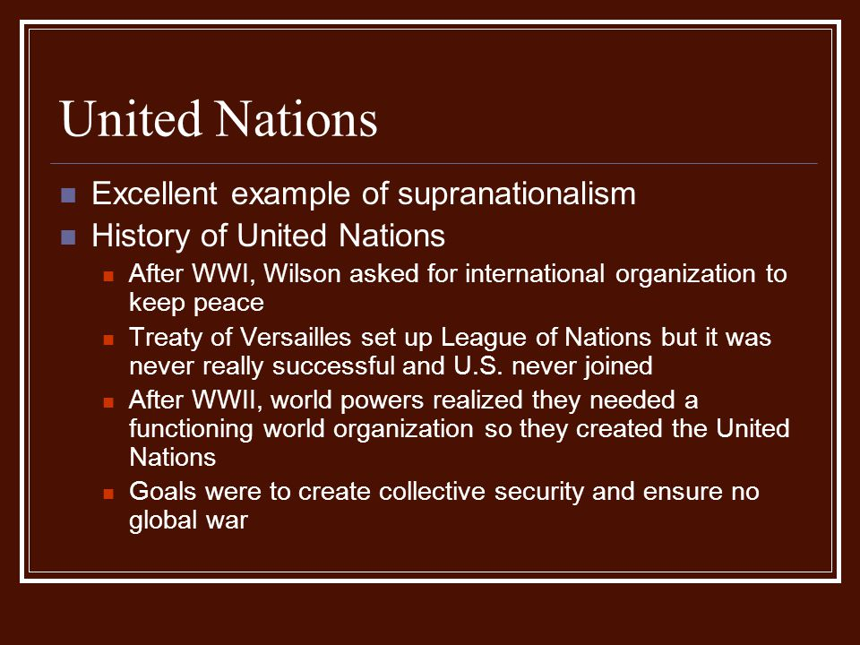 United Nations Excellent example of supranationalism History of United Nations After WWI, Wilson asked for international organization to keep peace Tr
