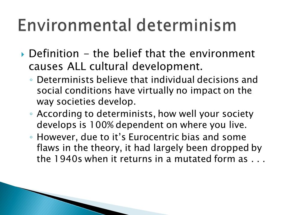  Definition - the belief that the environment causes ALL cultural development. ◦ Determinists believe that individual decisions and social conditions