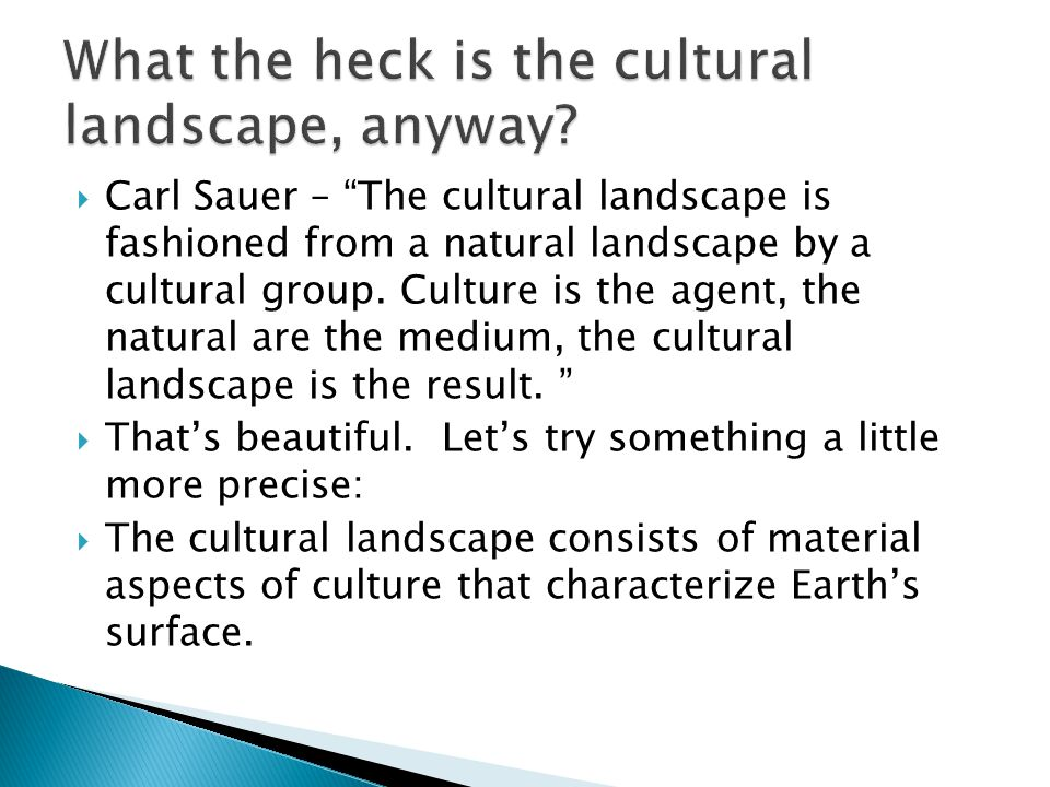" Carl Sauer – ""The cultural landscape is fashioned from a natural landscape by a cultural group. Culture is the agent, the natural are the medium, th"