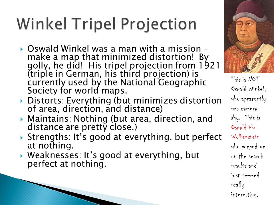  Oswald Winkel was a man with a mission – make a map that minimized distortion! By golly, he did! His tripel projection from 1921 (triple in German,