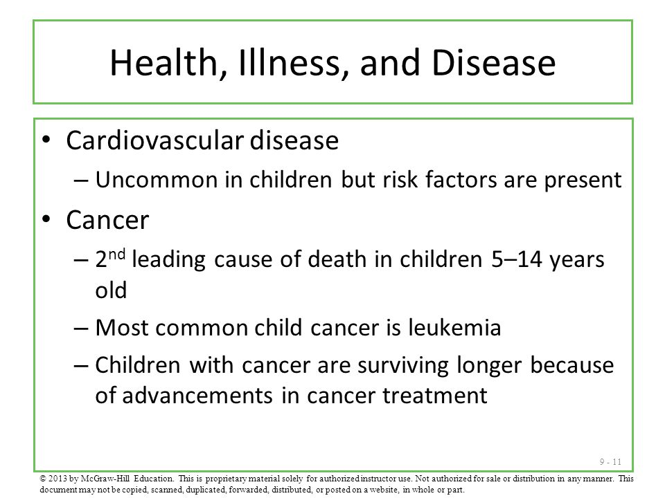 9 - 11 Health, Illness, and Disease Cardiovascular disease – Uncommon in children but risk factors are present Cancer – 2 nd leading cause of death in children 5–14 years old – Most common child cancer is leukemia – Children with cancer are surviving longer because of advancements in cancer treatment © 2013 by McGraw-Hill Education.