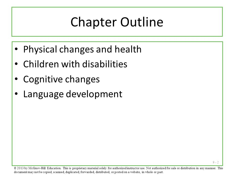 9 - 2 Chapter Outline Physical changes and health Children with disabilities Cognitive changes Language development © 2013 by McGraw-Hill Education.
