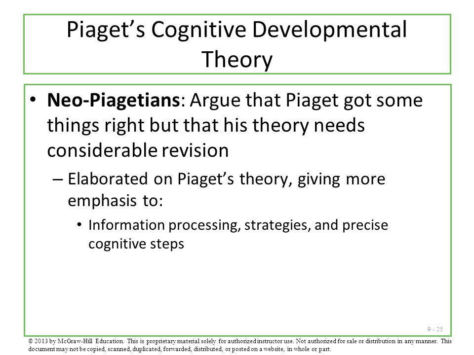 9 - 25 Piaget's Cognitive Developmental Theory Neo-Piagetians: Argue that Piaget got some things right but that his theory needs considerable revision – Elaborated on Piaget's theory, giving more emphasis to: Information processing, strategies, and precise cognitive steps © 2013 by McGraw-Hill Education.