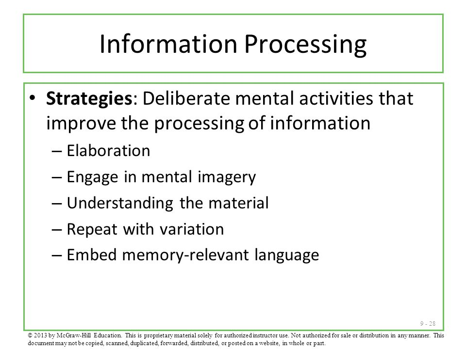 9 - 28 Information Processing Strategies: Deliberate mental activities that improve the processing of information – Elaboration – Engage in mental imagery – Understanding the material – Repeat with variation – Embed memory-relevant language © 2013 by McGraw-Hill Education.