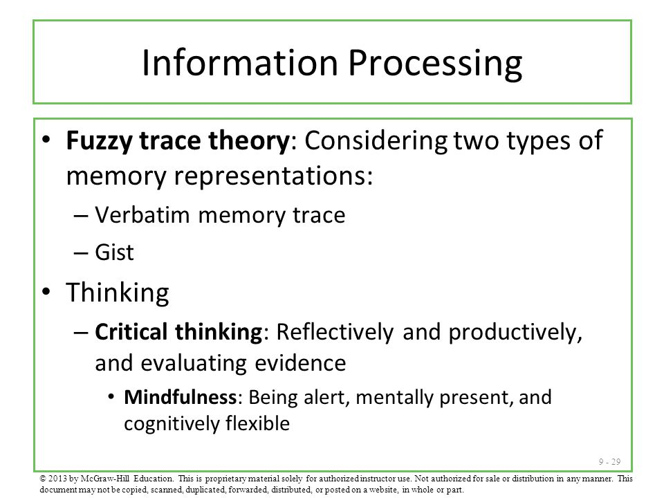 9 - 29 Information Processing Fuzzy trace theory: Considering two types of memory representations: – Verbatim memory trace – Gist Thinking – Critical thinking: Reflectively and productively, and evaluating evidence Mindfulness: Being alert, mentally present, and cognitively flexible © 2013 by McGraw-Hill Education.