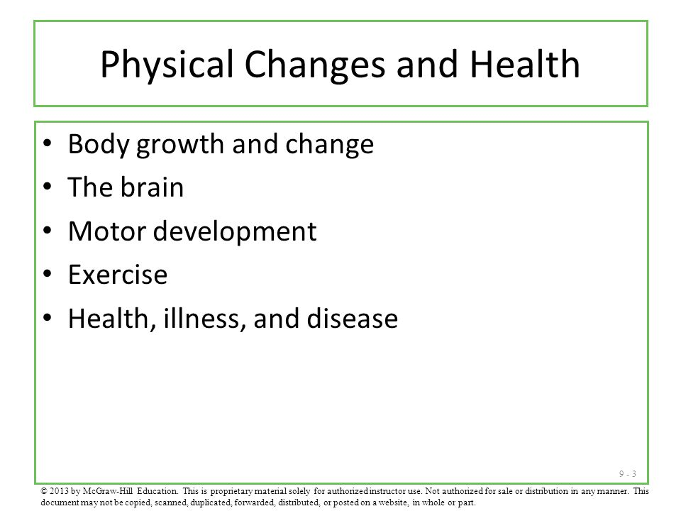9 - 3 Physical Changes and Health Body growth and change The brain Motor development Exercise Health, illness, and disease © 2013 by McGraw-Hill Education.