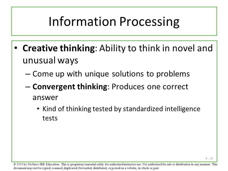 9 - 30 Information Processing Creative thinking: Ability to think in novel and unusual ways – Come up with unique solutions to problems – Convergent thinking: Produces one correct answer Kind of thinking tested by standardized intelligence tests © 2013 by McGraw-Hill Education.
