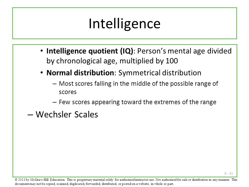 9 - 34 Intelligence Intelligence quotient (IQ): Person's mental age divided by chronological age, multiplied by 100 Normal distribution: Symmetrical distribution – Most scores falling in the middle of the possible range of scores – Few scores appearing toward the extremes of the range – Wechsler Scales © 2013 by McGraw-Hill Education.