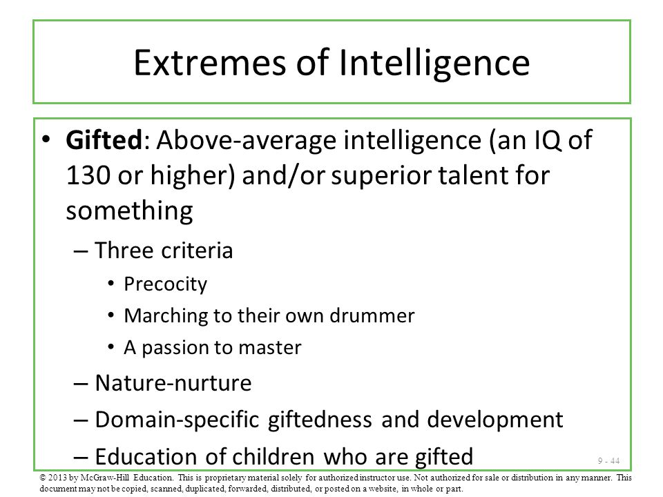 9 - 44 Extremes of Intelligence Gifted: Above-average intelligence (an IQ of 130 or higher) and/or superior talent for something – Three criteria Precocity Marching to their own drummer A passion to master – Nature-nurture – Domain-specific giftedness and development – Education of children who are gifted © 2013 by McGraw-Hill Education.